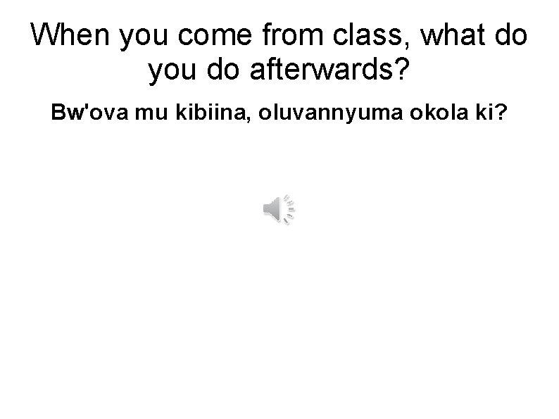 When you come from class, what do you do afterwards? Bw'ova mu kibiina, oluvannyuma