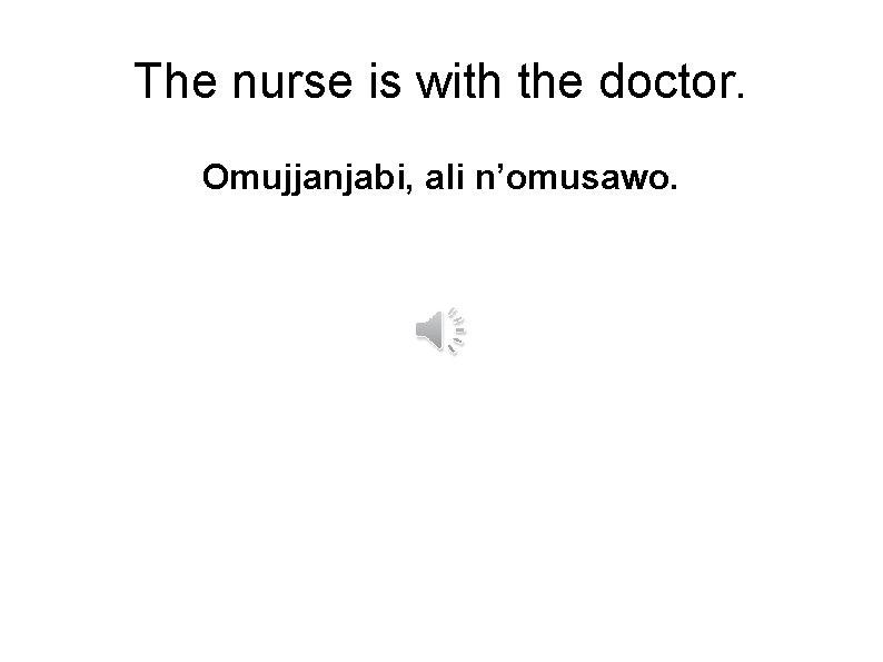 The nurse is with the doctor. Omujjanjabi, ali n'omusawo.