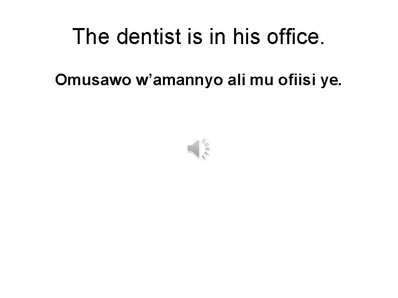 The dentist is in his office. Omusawo w'amannyo ali mu ofiisi ye.