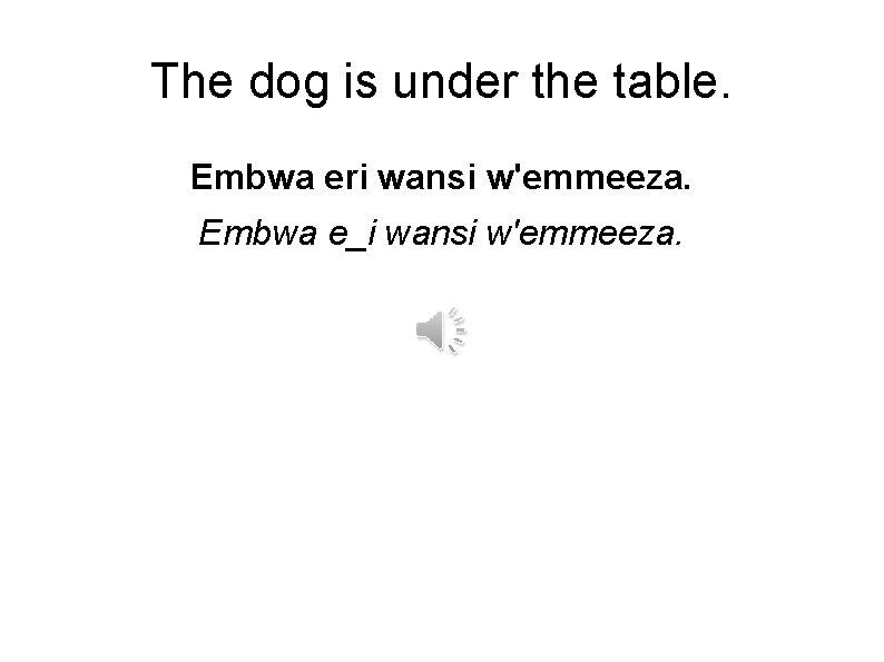 The dog is under the table. Embwa eri wansi w'emmeeza. Embwa e_i wansi w'emmeeza.