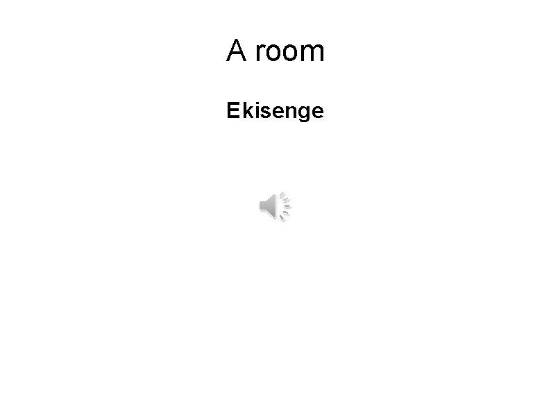 A room Ekisenge