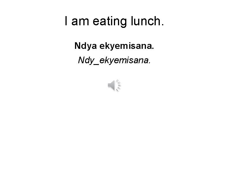 I am eating lunch. Ndya ekyemisana. Ndy_ekyemisana.
