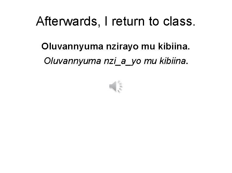 Afterwards, I return to class. Oluvannyuma nzirayo mu kibiina. Oluvannyuma nzi_a_yo mu kibiina.