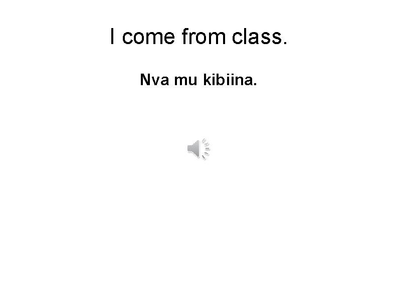 I come from class. Nva mu kibiina.