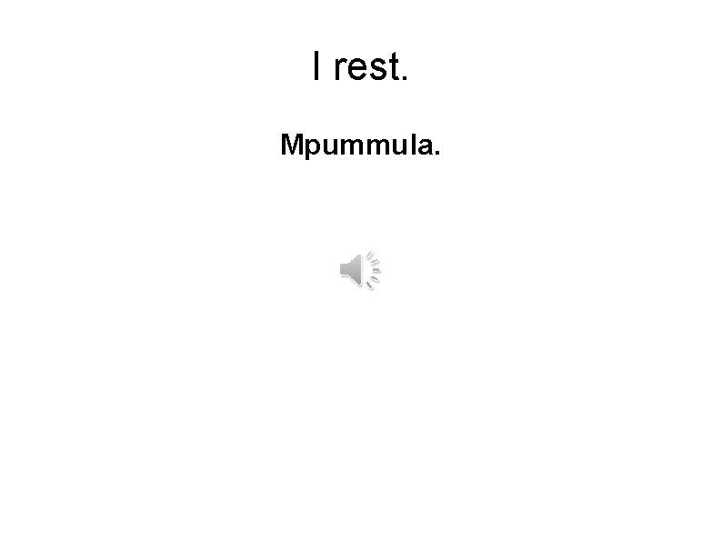 I rest. Mpummula.