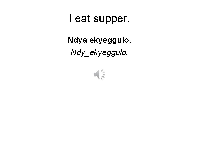 I eat supper. Ndya ekyeggulo. Ndy_ekyeggulo.