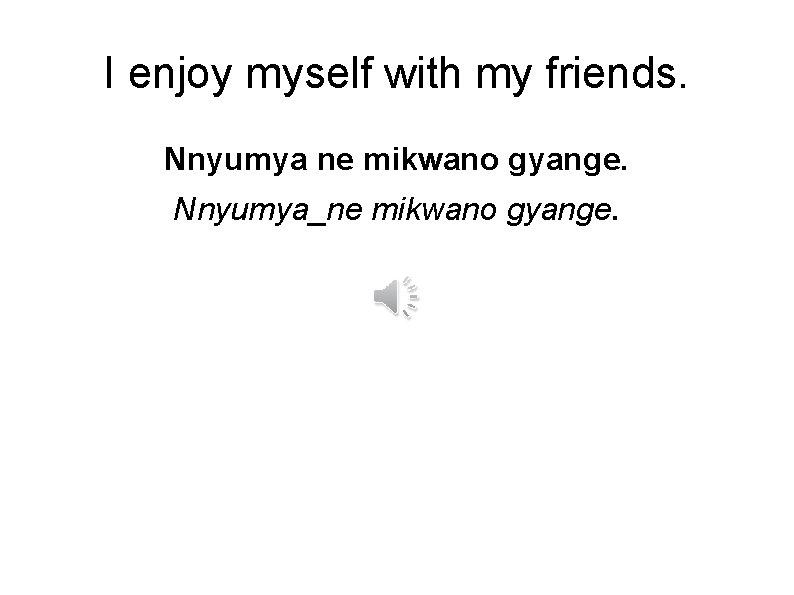 I enjoy myself with my friends. Nnyumya ne mikwano gyange. Nnyumya_ne mikwano gyange.