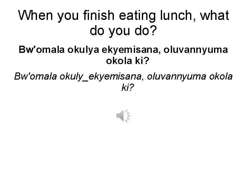 When you finish eating lunch, what do you do? Bw'omala okulya ekyemisana, oluvannyuma okola