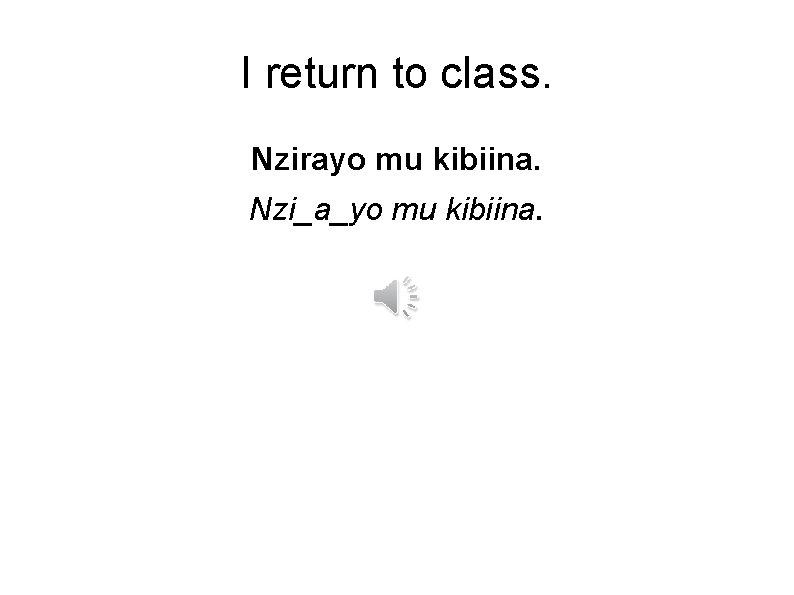 I return to class. Nzirayo mu kibiina. Nzi_a_yo mu kibiina.