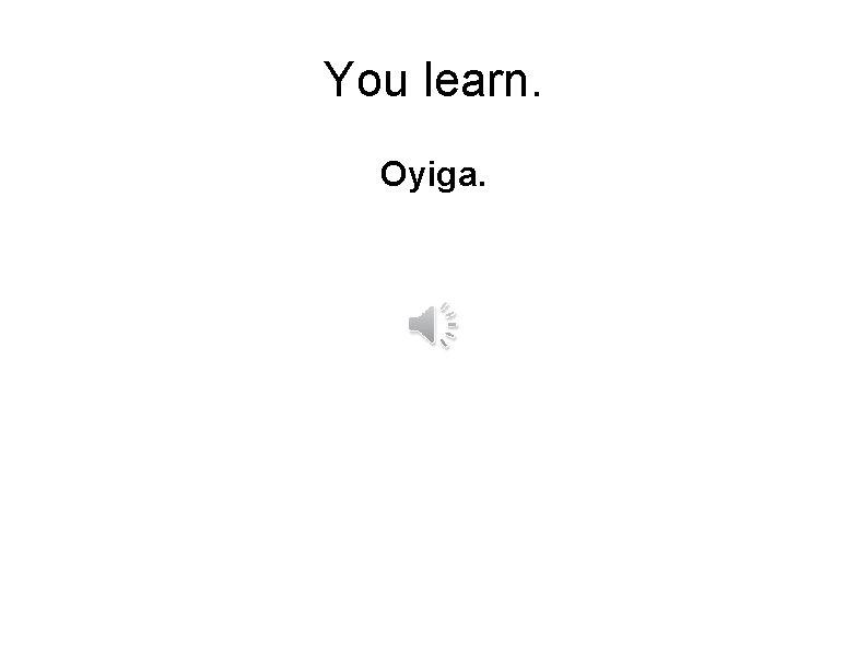 You learn. Oyiga.