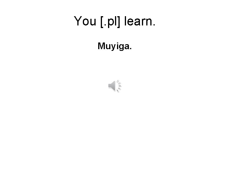 You [. pl] learn. Muyiga.