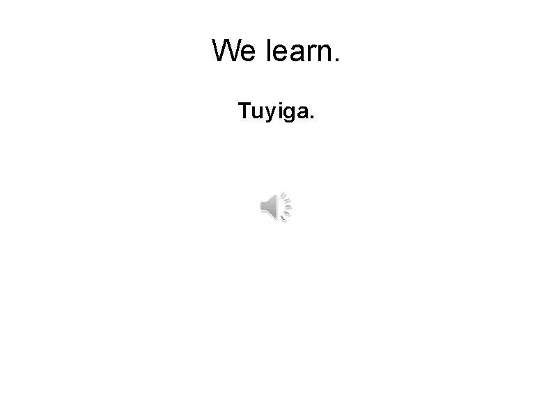 We learn. Tuyiga.