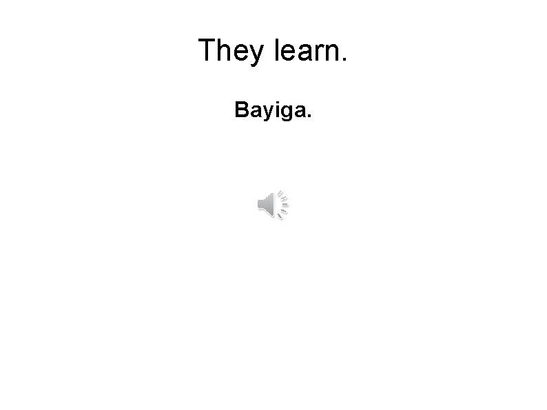 They learn. Bayiga.