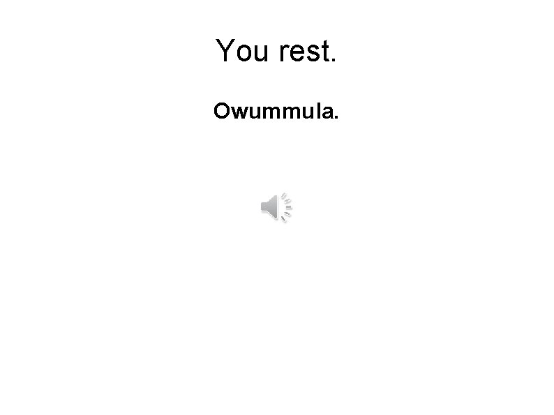You rest. Owummula.