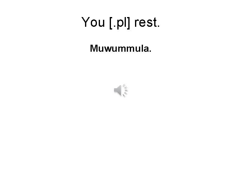 You [. pl] rest. Muwummula.
