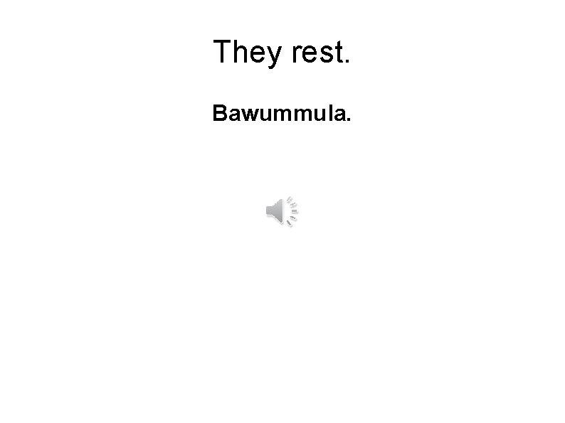 They rest. Bawummula.