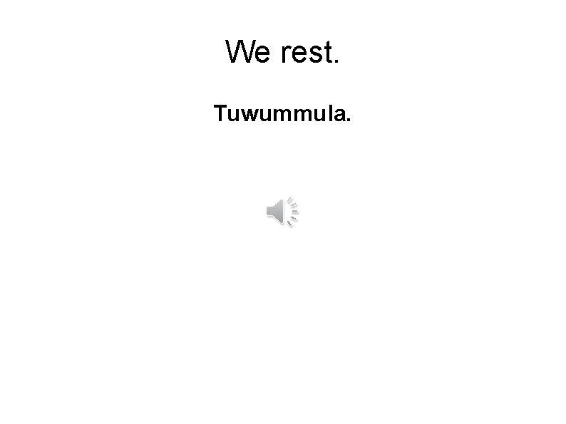 We rest. Tuwummula.