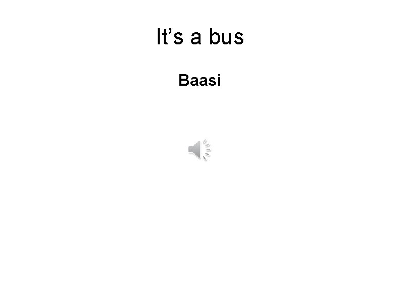 It's a bus Baasi