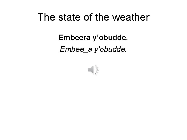 The state of the weather Embeera y'obudde. Embee_a y'obudde.