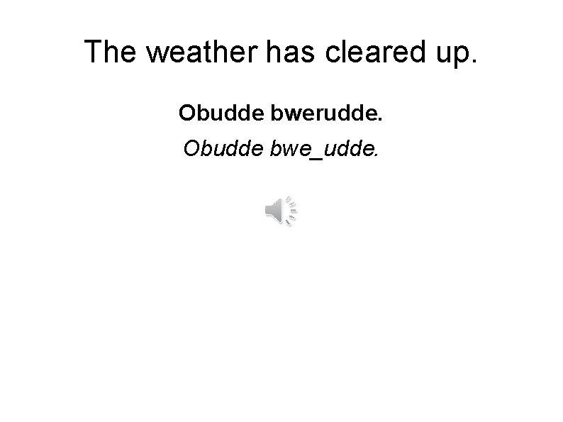 The weather has cleared up. Obudde bwerudde. Obudde bwe_udde.