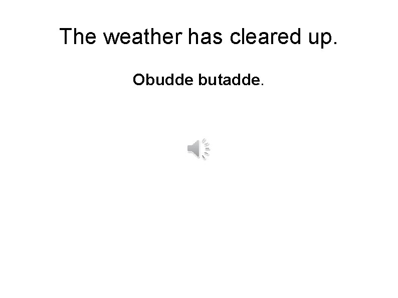 The weather has cleared up. Obudde butadde.