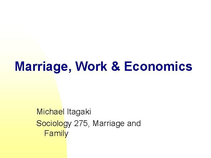 Marriage, Work & Economics Michael Itagaki Sociology 275, Marriage and Family