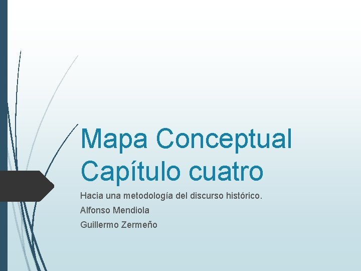 Mapa Conceptual Capítulo cuatro Hacia una metodología del discurso histórico. Alfonso Mendiola Guillermo Zermeño