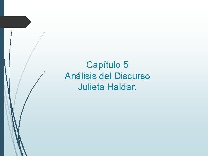 Capítulo 5 Análisis del Discurso Julieta Haldar.