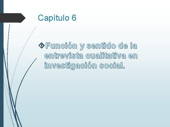Capítulo 6 Función y sentido de la entrevista cualitativa en investigación social.