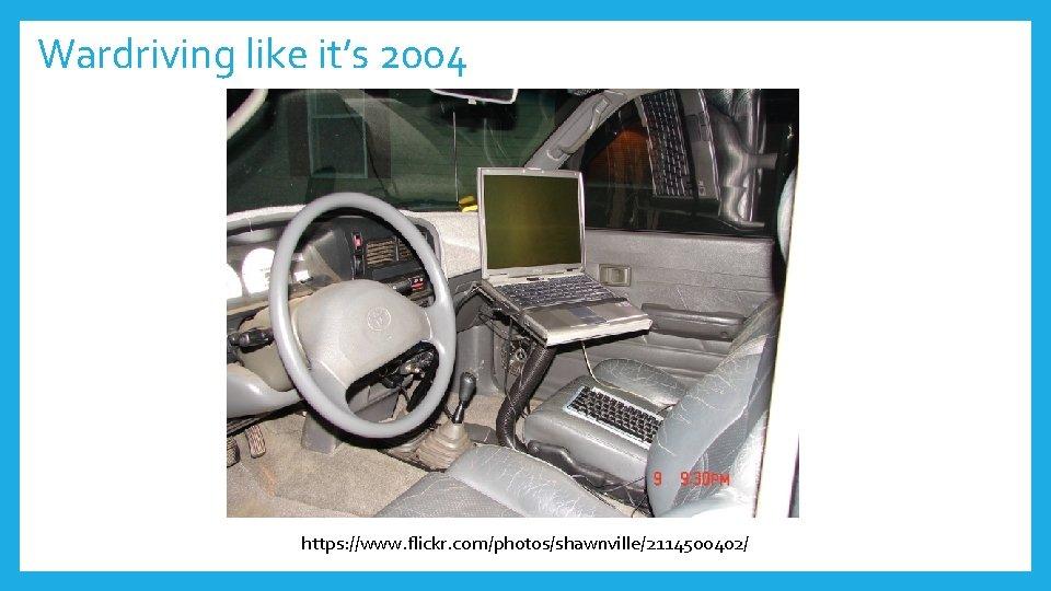 Wardriving like it's 2004 https: //www. flickr. com/photos/shawnville/2114500402/