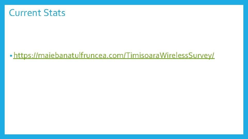 Current Stats • https: //maiebanatulfruncea. com/Timisoara. Wireless. Survey/