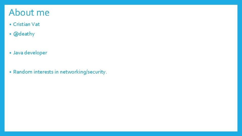 About me • Cristian Vat • @deathy • Java developer • Random interests in
