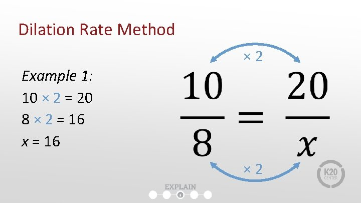 Dilation Rate Method Example 1: 10 × 2 = 20 8 × 2 =