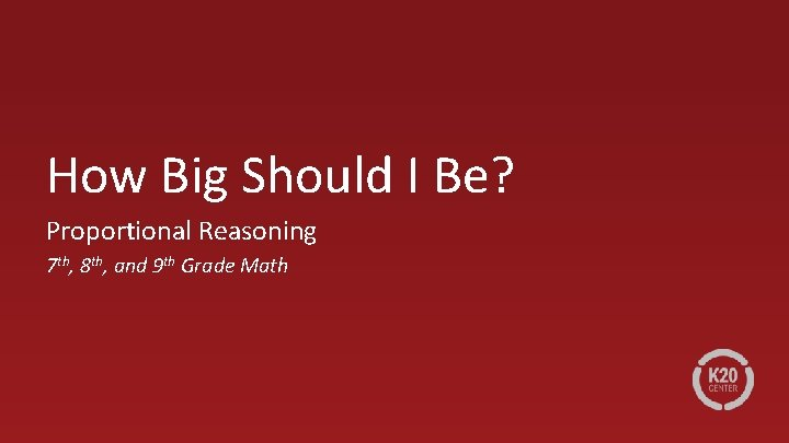 How Big Should I Be? Proportional Reasoning 7 th, 8 th, and 9 th