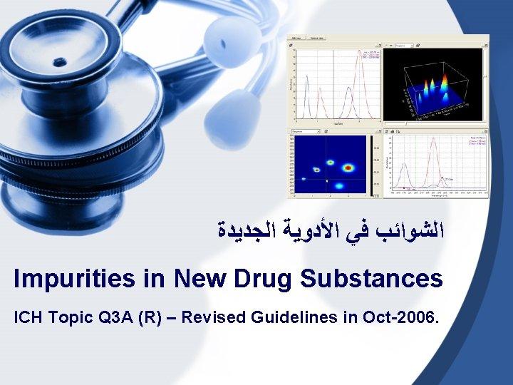 ﺍﻟﺸﻮﺍﺋﺐ ﻓﻲ ﺍﻷﺪﻭﻳﺔ ﺍﻟﺠﺪﻳﺪﺓ Impurities in New Drug Substances ICH Topic Q 3