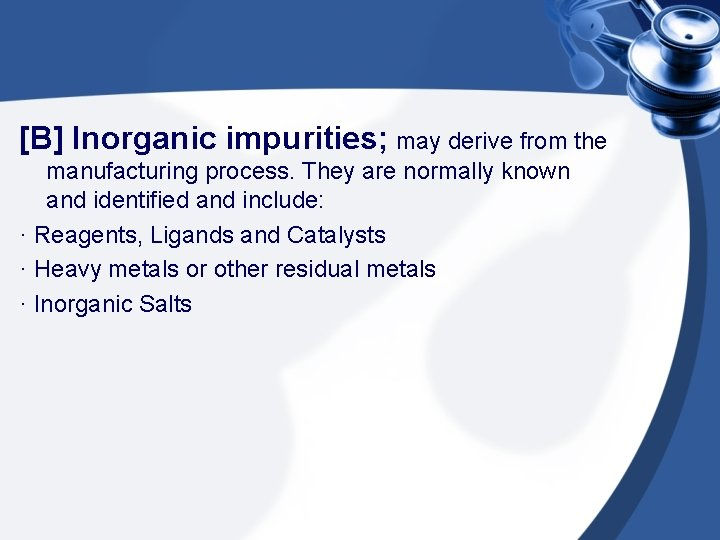 [B] Inorganic impurities; may derive from the manufacturing process. They are normally known and