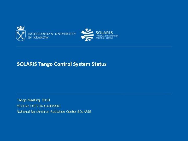 SOLARIS Tango Control System Status Tango Meeting 2018 MICHAŁ OSTOJA-GAJEWSKI National Synchrotron Radiation Center