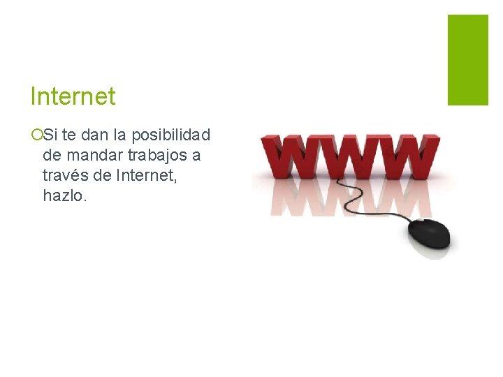 Internet ¡Si te dan la posibilidad de mandar trabajos a través de Internet, hazlo.