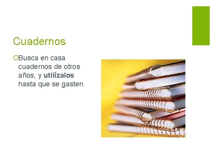 Cuadernos ¡Busca en casa cuadernos de otros años, y utilízalos hasta que se gasten.