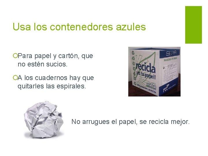 Usa los contenedores azules ¡Para papel y cartón, que no estén sucios. ¡A los