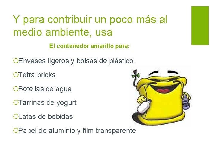 Y para contribuir un poco más al medio ambiente, usa El contenedor amarillo para: