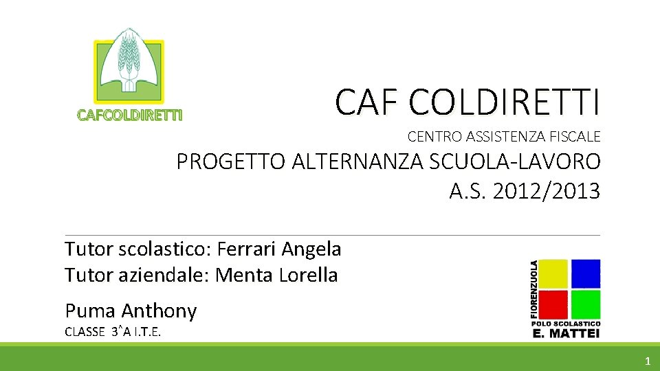 CAFCOLDIRETTI CAF COLDIRETTI CENTRO ASSISTENZA FISCALE PROGETTO ALTERNANZA SCUOLA-LAVORO A. S. 2012/2013 Tutor scolastico: