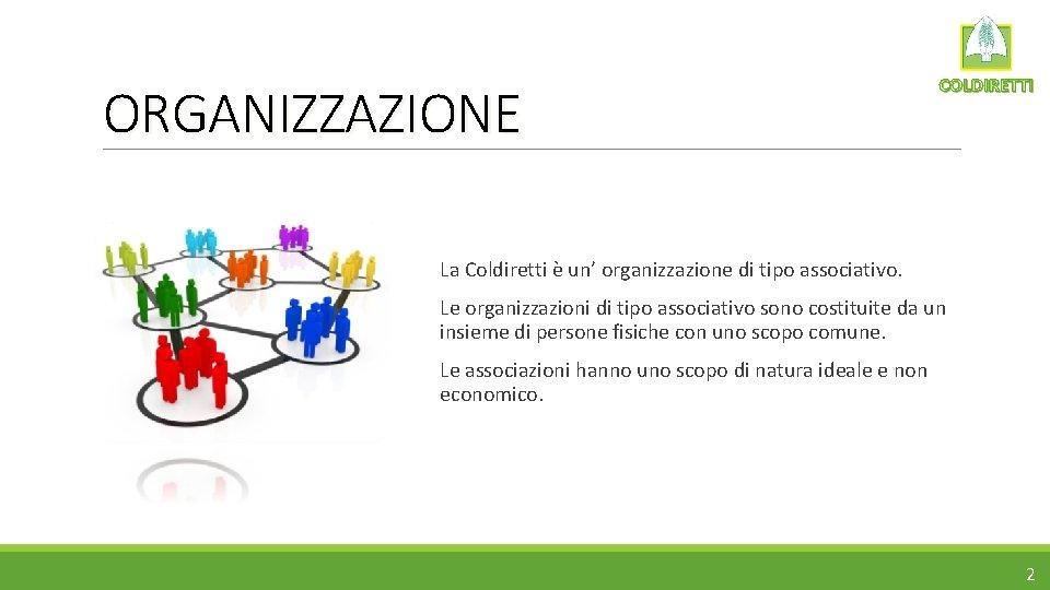 ORGANIZZAZIONE COLDIRETTI La Coldiretti è un' organizzazione di tipo associativo. Le organizzazioni di tipo