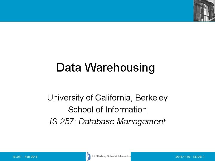 Data Warehousing University of California, Berkeley School of Information IS 257: Database Management IS