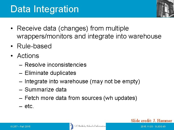 Data Integration • Receive data (changes) from multiple wrappers/monitors and integrate into warehouse •