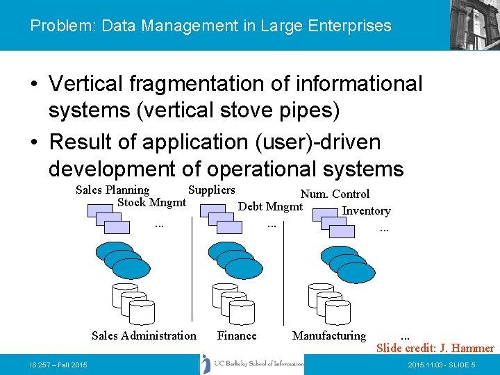 Problem: Data Management in Large Enterprises • Vertical fragmentation of informational systems (vertical stove