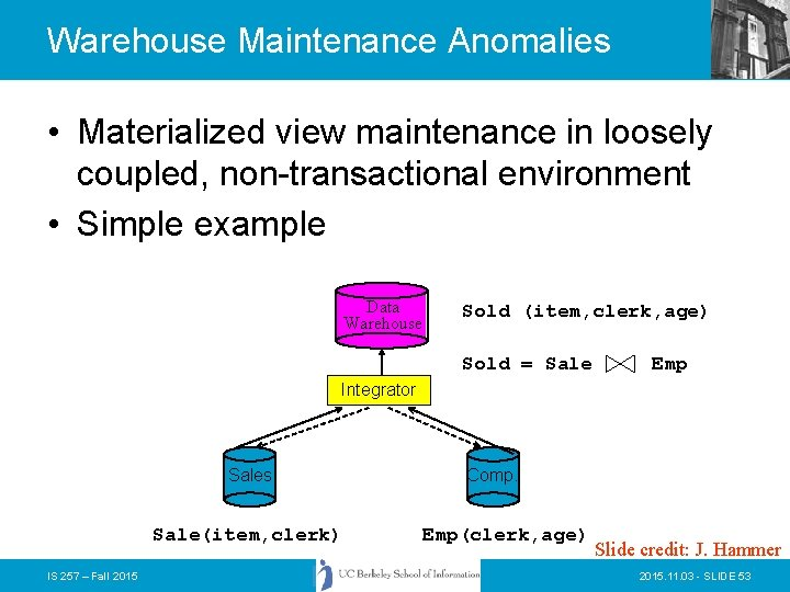 Warehouse Maintenance Anomalies • Materialized view maintenance in loosely coupled, non-transactional environment • Simple