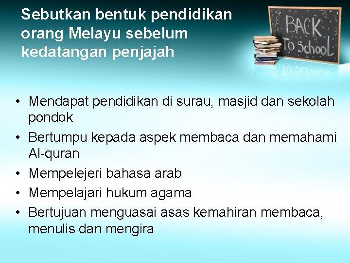 Sebutkan bentuk pendidikan orang Melayu sebelum kedatangan penjajah • Mendapat pendidikan di surau, masjid