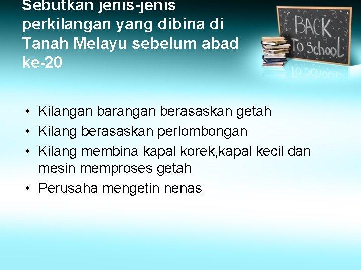 Sebutkan jenis-jenis perkilangan yang dibina di Tanah Melayu sebelum abad ke-20 • Kilangan barangan