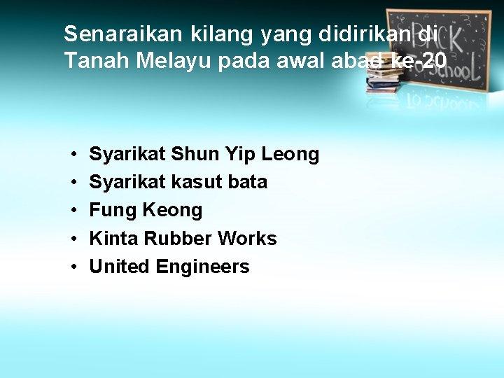 Senaraikan kilang yang didirikan di Tanah Melayu pada awal abad ke-20 • • •